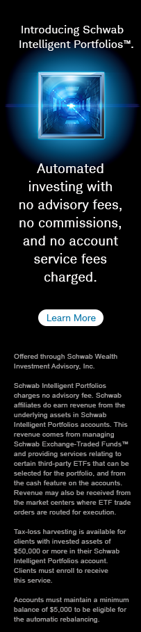Introducing Schwab Intelligent Portfolios(TM). Automated investing with no advisory fees, no commissions and service fees charged. Learn more.